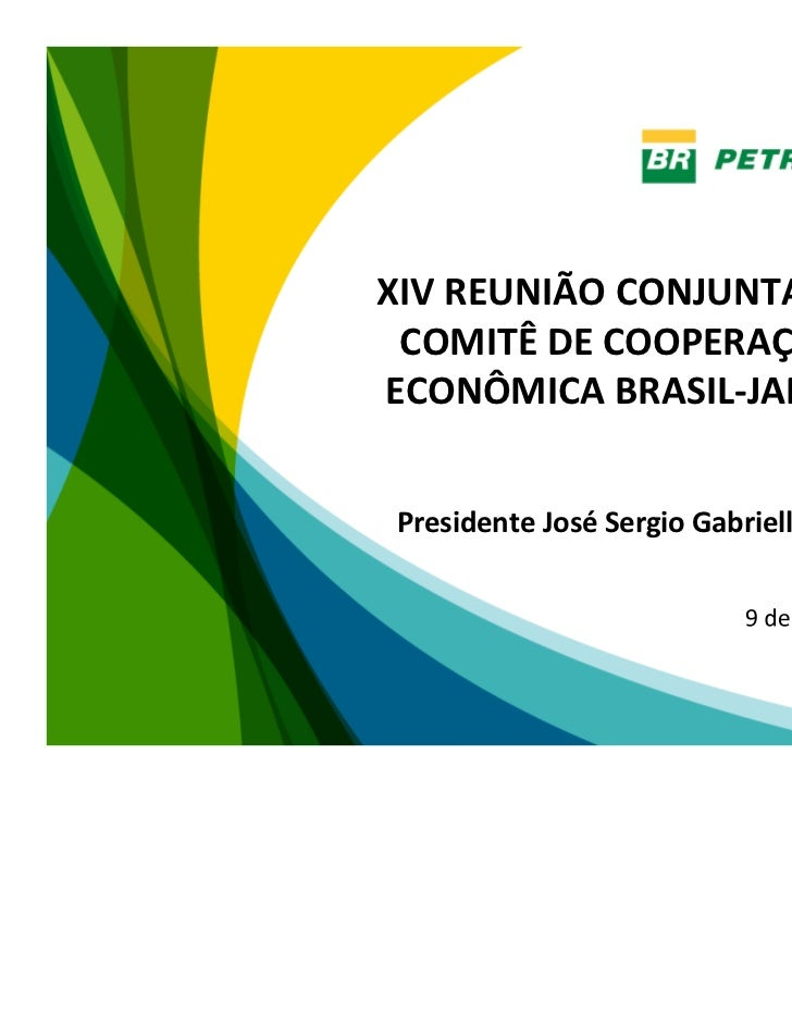 XIV REUNIÃO CONJUNTA DO COMITÊ DE COOPERAÇÃOECONÔMICA BRASIL-JAPÃOPresidente José Sergio Gabrielli de Azevedo             ...
