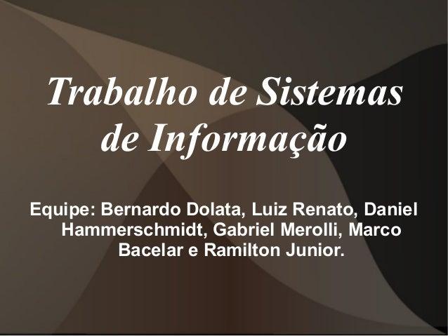 Trabalho de Sistemas de Informação Equipe: Bernardo Dolata, Luiz Renato, Daniel Hammerschmidt, Gabriel Merolli, Marco Bace...
