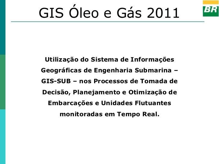 GIS Óleo e Gás 2011 Utilização do Sistema de InformaçõesGeográficas de Engenharia Submarina –GIS-SUB – nos Processos de To...