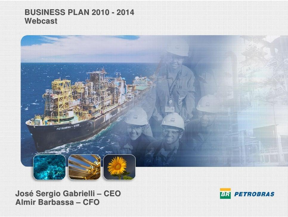 BUSINESS PLAN 2010 - 2014    Webcast      José Sergio Gabrielli – CEO  Almir Barbassa – CFO STRATEGICPLAN PETROBRAS 2020 ...