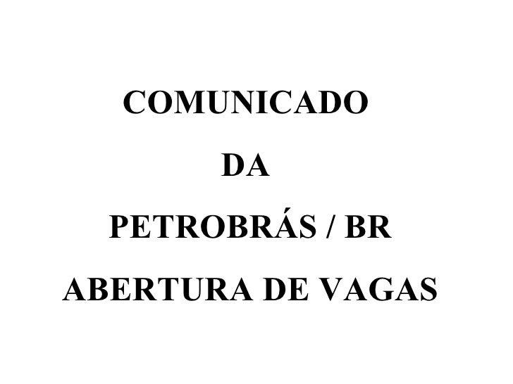 COMUNICADO  DA  PETROBRÁS / BR ABERTURA DE VAGAS