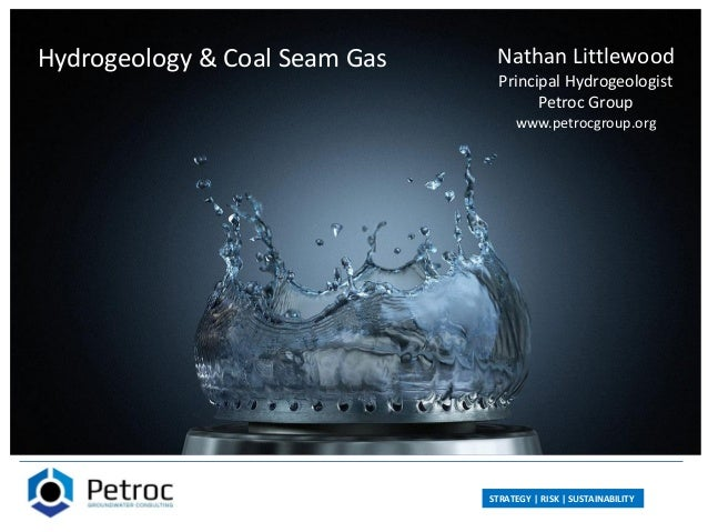 STRATEGY | RISK | SUSTAINABILITY Hydrogeology & Coal Seam Gas Nathan Littlewood Principal Hydrogeologist Petroc Group www....