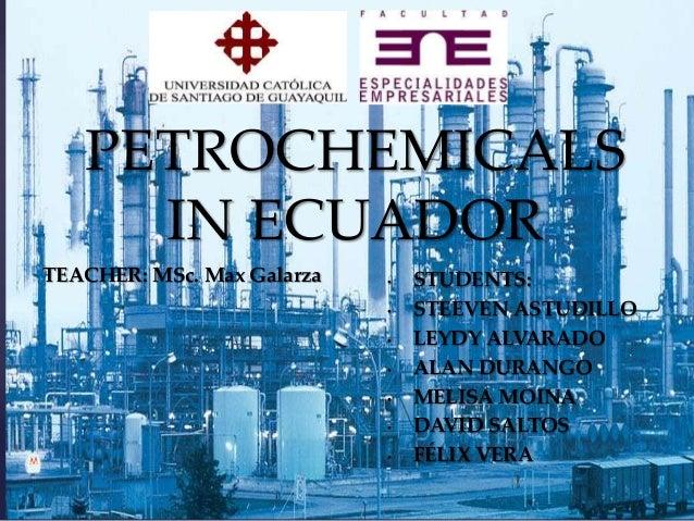 PETROCHEMICALS IN ECUADOR  {  TEACHER: MSc. Max Galarza  • • • •  • • •  STUDENTS: STEEVEN ASTUDILLO LEYDY ALVARADO ALAN D...