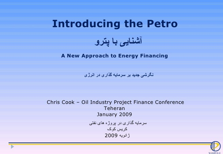 Introducing the Petro Chris Cook – Oil Industry Project Finance Conference Teheran  January 2009  A New Approach to Energy...