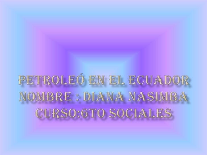 Petroleó en el ecuadornombre : diana nasimbacurso:6to sociales<br />