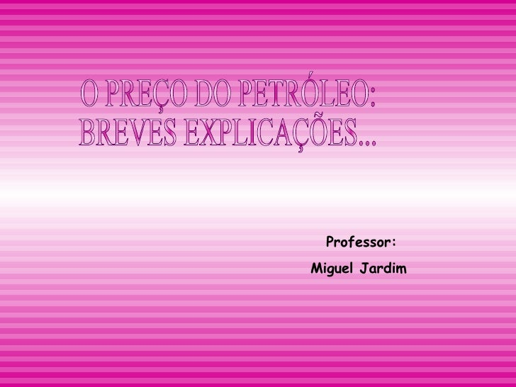 O PREÇO DO PETRÓLEO:  BREVES EXPLICAÇÕES... Professor: Miguel Jardim
