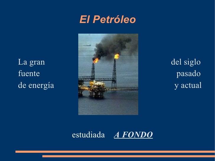 El Petróleo <ul><li>La gran </li></ul><ul><li>fuente  </li></ul><ul><li>de energía </li></ul><ul><li>estudiada  </li></ul>...
