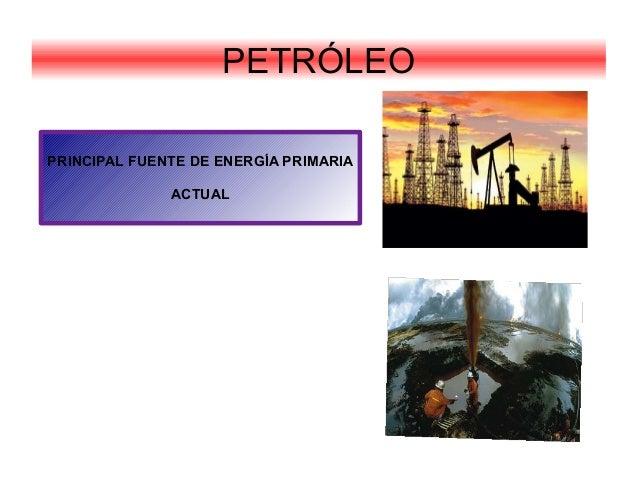 PETRÓLEOPRINCIPAL FUENTE DE ENERGÍA PRIMARIAACTUAL