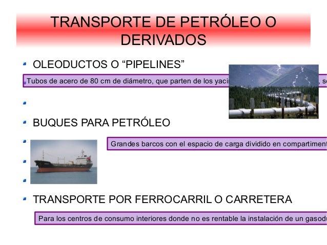 "TRANSPORTE DE PETRÓLEO ODERIVADOSOLEODUCTOS O ""PIPELINES""BUQUES PARA PETRÓLEOTRANSPORTE POR FERROCARRIL O CARRETERATubos d..."
