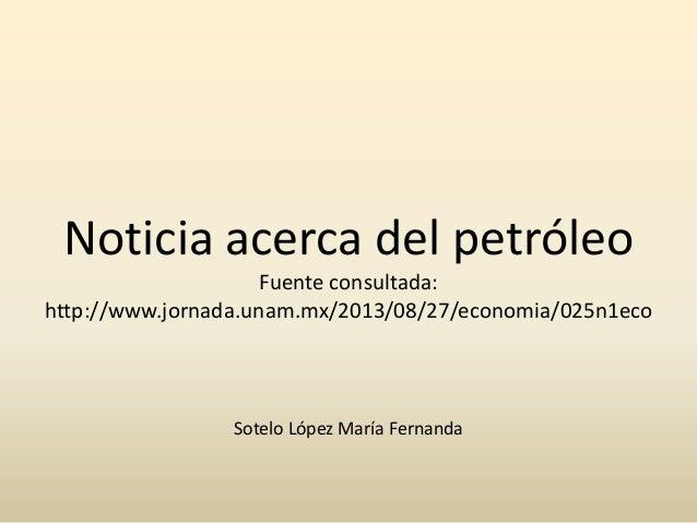 Noticia acerca del petróleo Fuente consultada: http://www.jornada.unam.mx/2013/08/27/economia/025n1eco  Sotelo López María...
