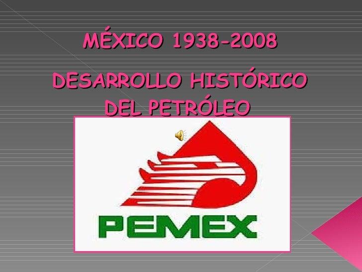 MÉXICO 1938-2008 DESARROLLO HISTÓRICO DEL PETRÓLEO