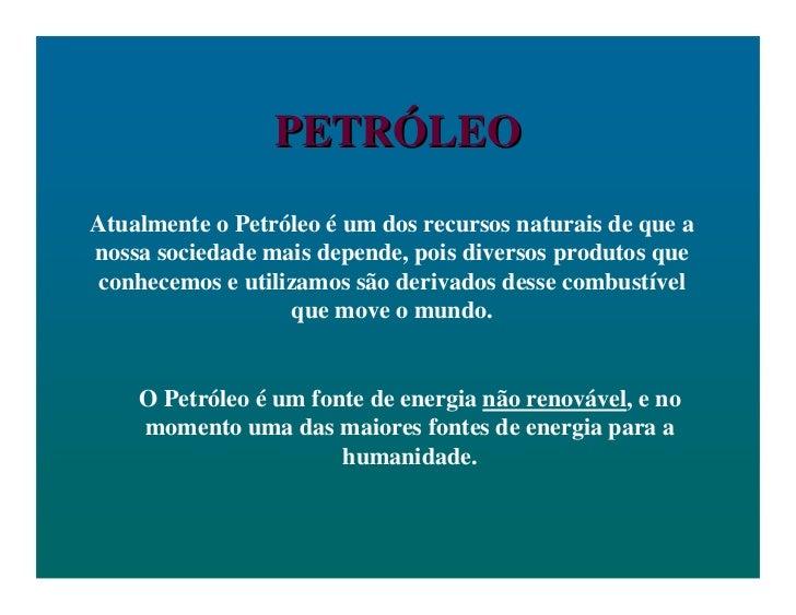 PETRÓLEOAtualmente o Petróleo é um dos recursos naturais de que anossa sociedade mais depende, pois diversos produtos quec...