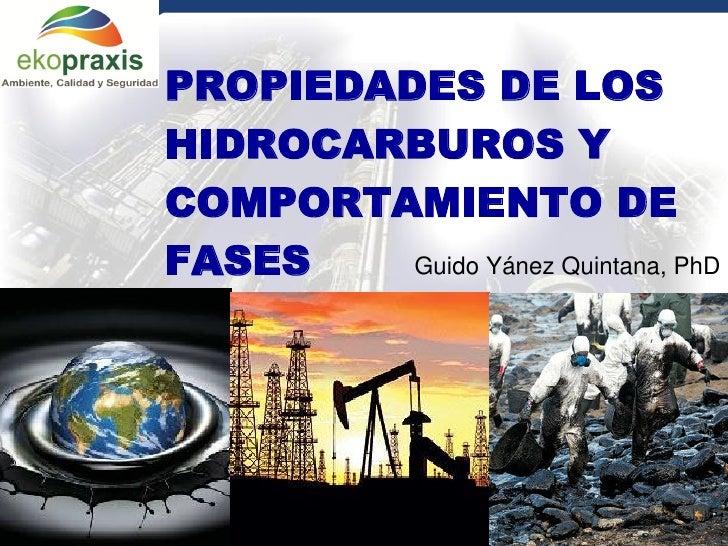 PROPIEDADES DE LOS         HIDROCARBUROS Y         COMPORTAMIENTO DE         FASES    Guido Yánez Quintana, PhDGerencia Ge...