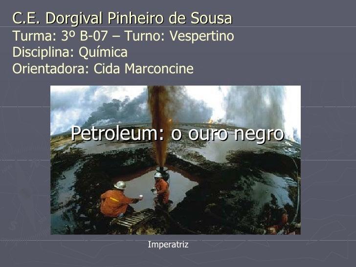 Petroleum: o ouro negro Imperatriz C.E. Dorgival Pinheiro de Sousa Turma: 3º B-07 – Turno: Vespertino Disciplina: Química ...