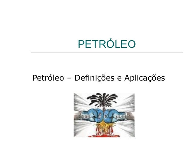 PETRÓLEOPetróleo – Definições e Aplicações