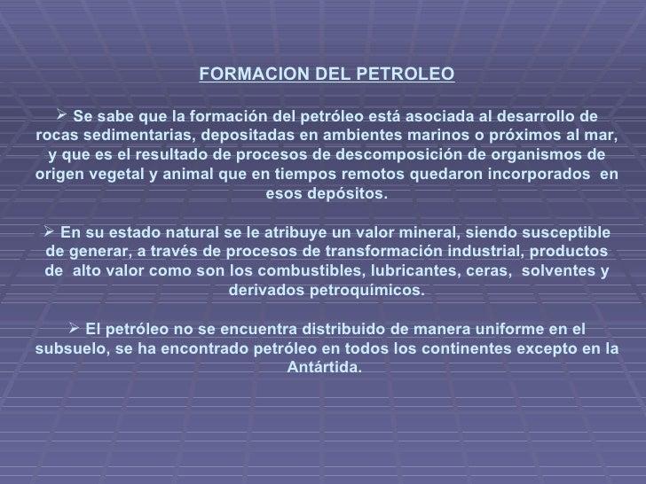 <ul><li>FORMACION DEL PETROLEO </li></ul><ul><li>Se sabe que la formación del petróleo está asociada al desarrollo de roca...