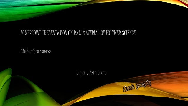 POWERPOINT PRESENTATION ON RAW MATERIAL OF POLYMER SCIENCE B.tech. polymer science