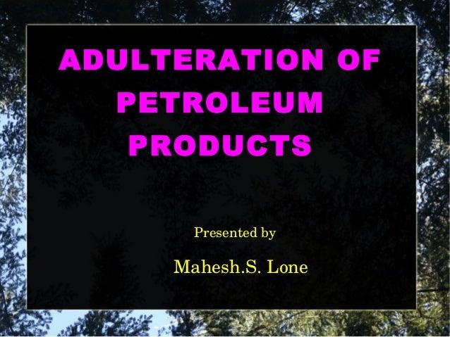 AADDUULLTTEERRAATTIIOONN OOFF  PPEETTRROOLLEEUUMM  PPRROODDUUCCTTSS  Presented by  Mahesh.S. Lone