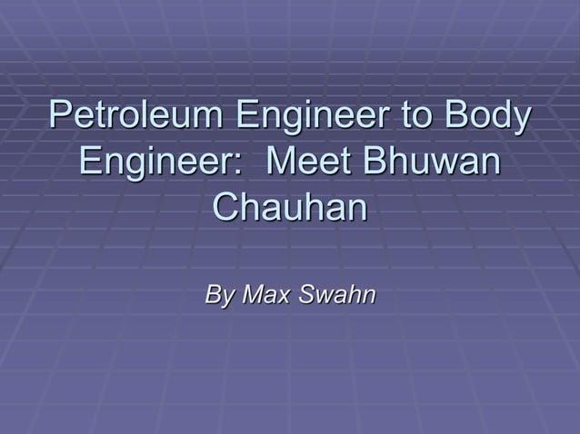 Petroleum Engineer to Body Engineer: Meet Bhuwan Chauhan By Max Swahn
