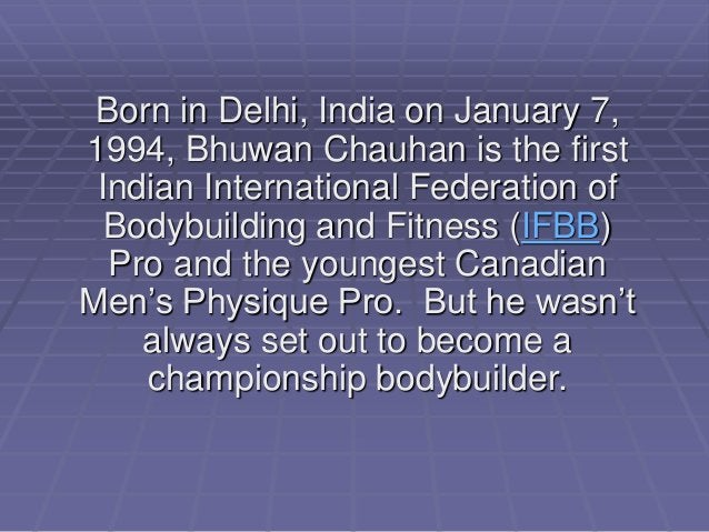 Born in Delhi, India on January 7, 1994, Bhuwan Chauhan is the first Indian International Federation of Bodybuilding and F...