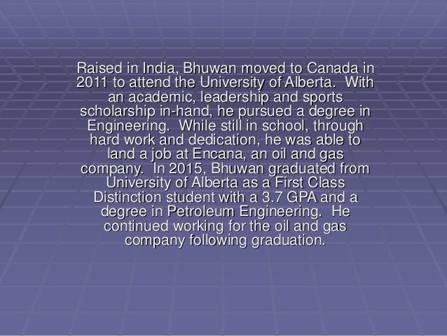 Raised in India, Bhuwan moved to Canada in 2011 to attend the University of Alberta. With an academic, leadership and spor...