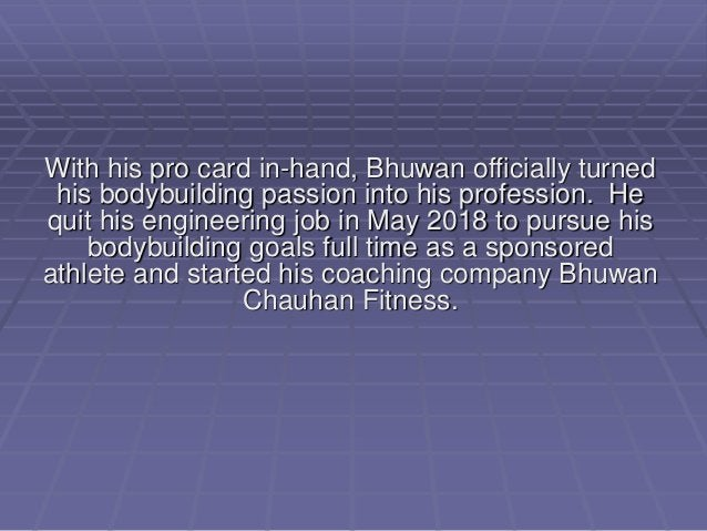 With his pro card in-hand, Bhuwan officially turned his bodybuilding passion into his profession. He quit his engineering ...