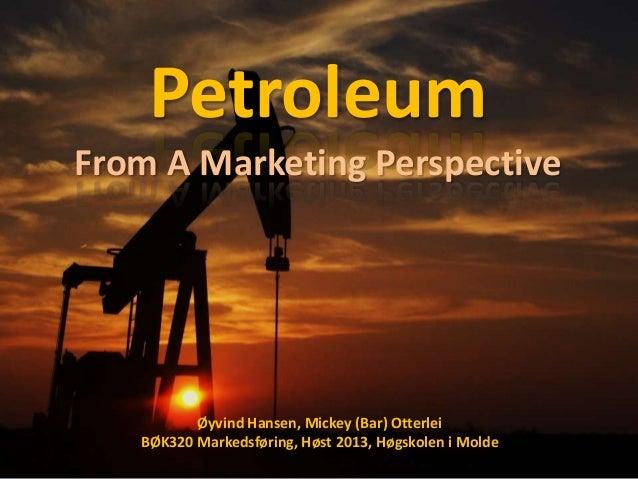 Petroleum From A Marketing Perspective  Øyvind Hansen, Mickey (Bar) Otterlei BØK320 Markedsføring, Høst 2013, Høgskolen i ...