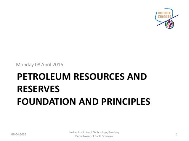 PETROLEUM RESOURCES AND RESERVES FOUNDATION AND PRINCIPLES Monday 08 April 2016 08-04-2016 Indian Institute of Technology,...