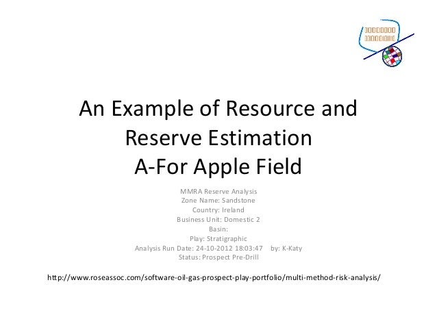 An Example of Resource and Reserve Estimation A-For Apple Field MMRA Reserve Analysis Zone Name: Sandstone Country: Irelan...