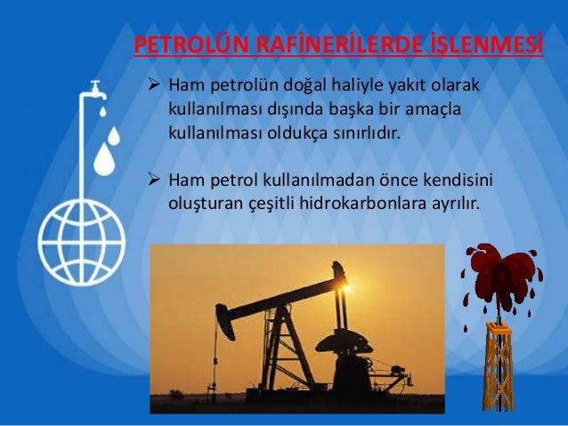 PETROLÜN RAFİNERİLERDE İŞLENMESİ  Ham petrolün doğal haliyle yakıt olarak kullanılması dışında başka bir amaçla kullanılm...