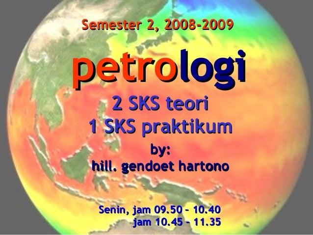 Semester 2, 2008-2009  petrologi 2 SKS teori 1 SKS praktikum by: hill. gendoet hartono Senin, jam 09.50 – 10.40 jam 10.45 ...