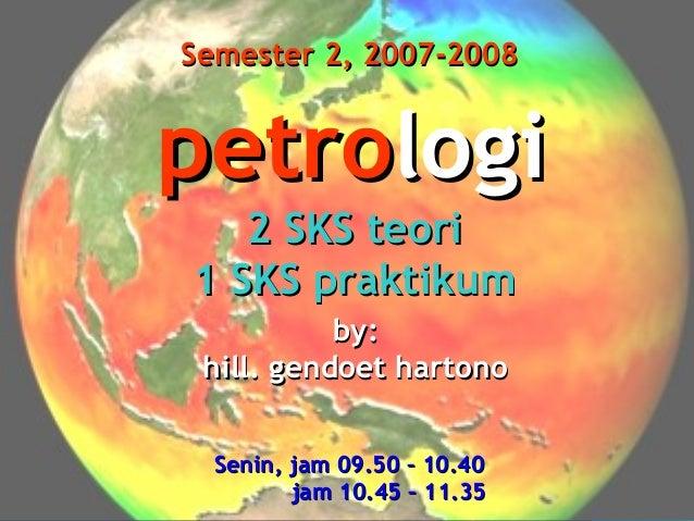Semester 2, 2007-2008  petrologi 2 SKS teori 1 SKS praktikum by: hill. gendoet hartono Senin, jam 09.50 – 10.40 jam 10.45 ...