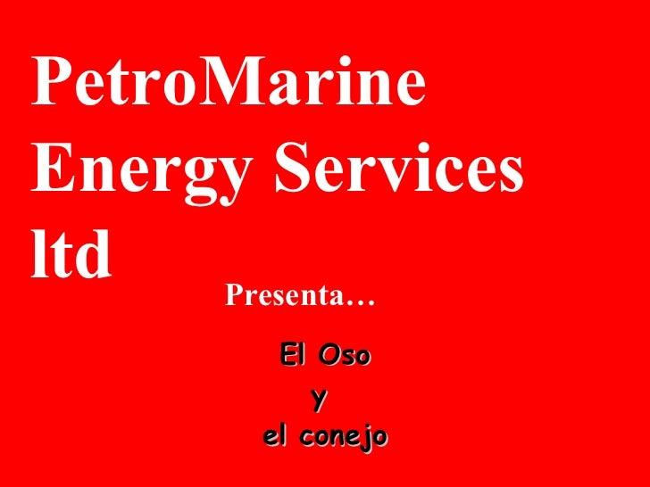El Oso y  el conejo PetroMarine Energy Services ltd  Presenta…