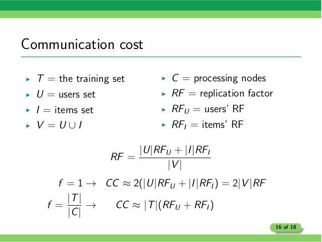 Communication cost I T = the training set I U = users set I I = items set I V = U [ I I C = processing nodes I RF = replic...