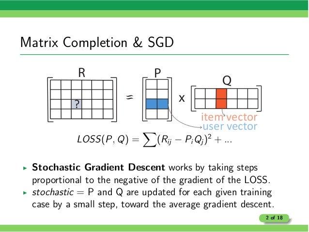 Matrix Completion & SGD R Q x P ? item vector user vector LOSS(P, Q) = X (Rij Pi Qj )2 + ... I Stochastic Gradient Descent...