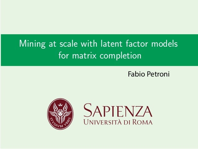 Mining at scale with latent factor models for matrix completion Fabio Petroni