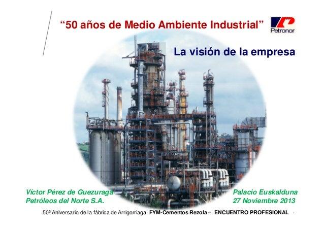 """""""50 años de Medio Ambiente Industrial"""" La visión de la empresa  Víctor Pérez de Guezuraga Petróleos del Norte S.A.  Palaci..."""
