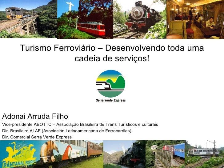 Turismo Ferroviário – Desenvolvendo toda uma cadeia de serviços! Adonai Arruda Filho Vice-presidente ABOTTC – Associação B...