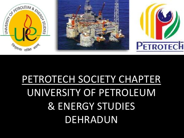 PETROTECH SOCIETY CHAPTERUNIVERSITY OF PETROLEUM & ENERGY STUDIESDEHRADUN<br />