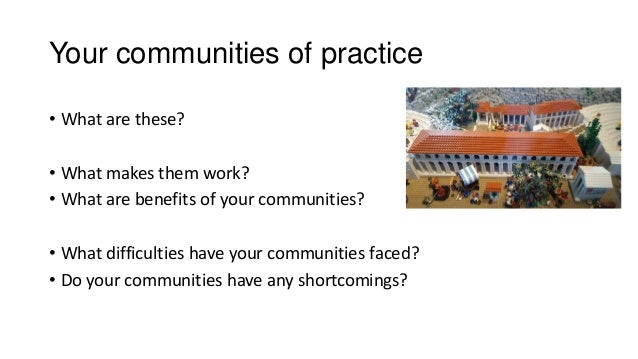 Your communities of practice • What are these? • What makes them work? • What are benefits of your communities? • What dif...