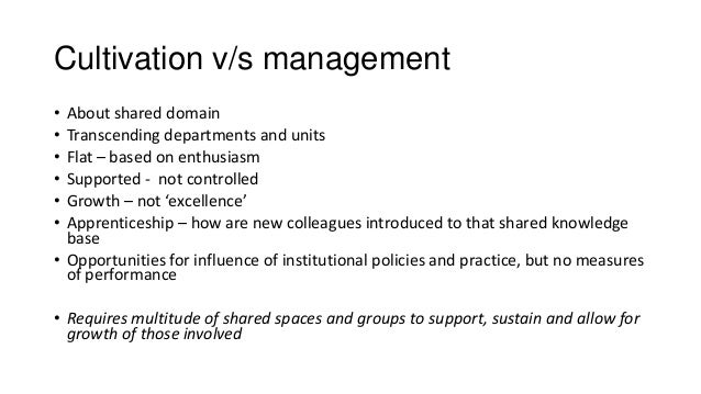 Cultivation v/s management • About shared domain • Transcending departments and units • Flat – based on enthusiasm • Suppo...
