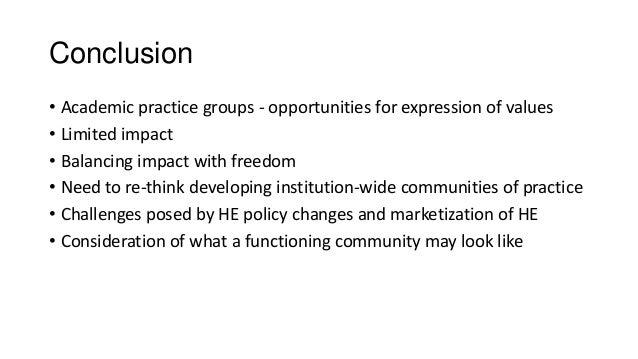 Conclusion • Academic practice groups - opportunities for expression of values • Limited impact • Balancing impact with fr...