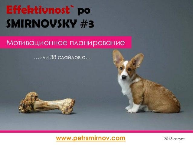 Мотивационное планирование 2013 август …или 38 слайдов о… www.petrsmirnov.com Effektivnost` po SMIRNOVSKY #3