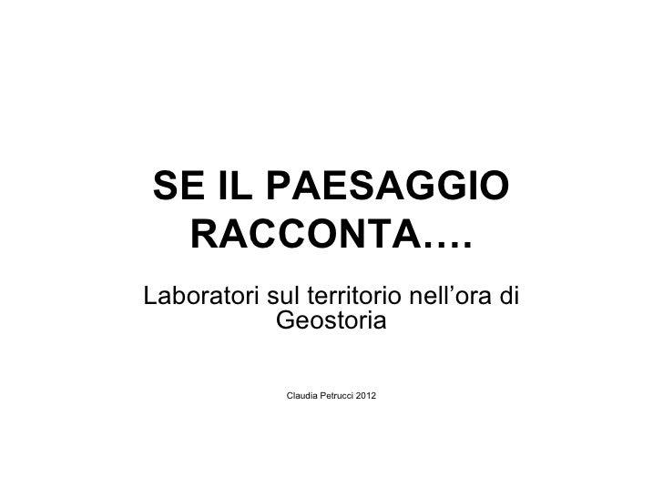 SE IL PAESAGGIO RACCONTA….Laboratori sul territorio nell'ora di            Geostoria              Claudia Petrucci 2012