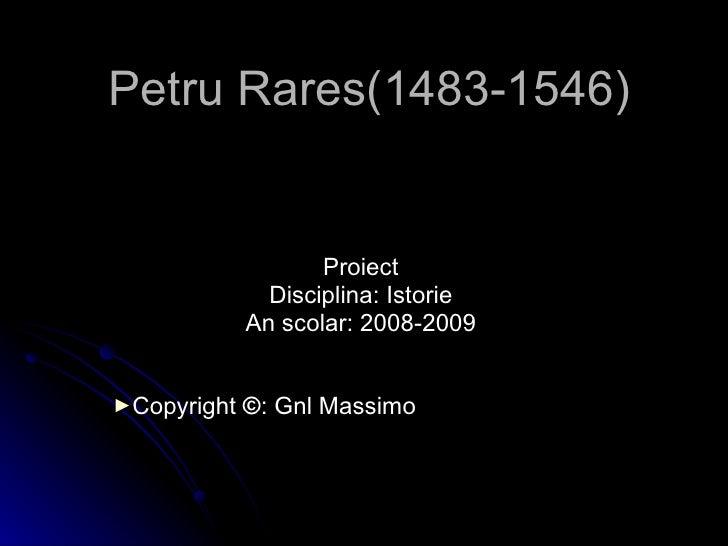 Petru Rares(1483-1546) <ul><li>Proiect </li></ul><ul><li>Disciplina: Istorie </li></ul><ul><li>An scolar: 2008-2009 </li><...