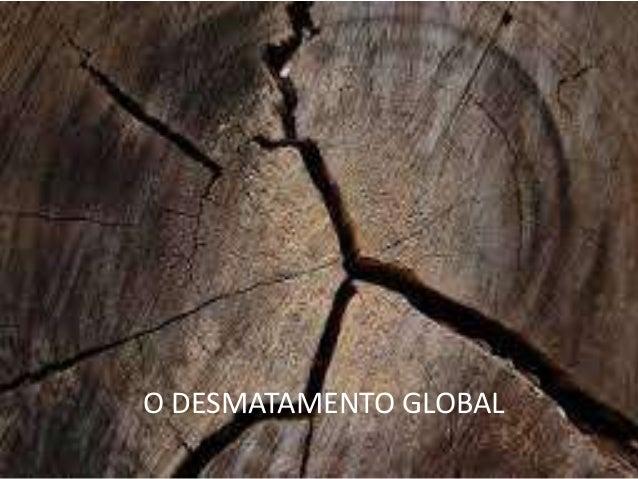 O desmatamen to global O DESMATAMENTO GLOBAL
