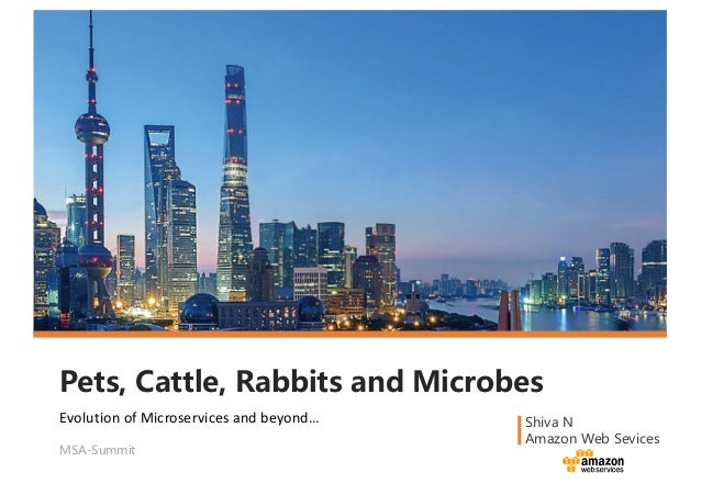 Pets, Cattle, Rabbits and Microbes Shiva N Amazon Web Sevices MSA-Summit Evolution	of	Microservices and	beyond…