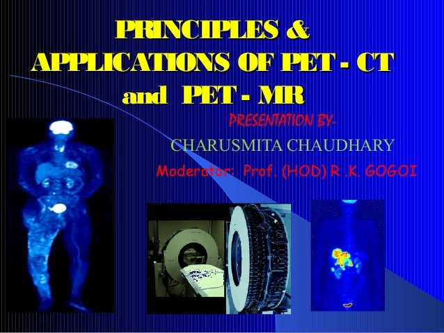 PRINCIPLES &PRINCIPLES & APPLICATIONS OF PET - CTAPPLICATIONS OF PET - CT and PET - MRand PET - MR PRESENTATION BY- CHARUS...
