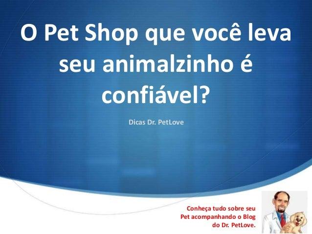 O Pet Shop que você leva   seu animalzinho é       confiável?         Dicas Dr. PetLove                          Conheça t...