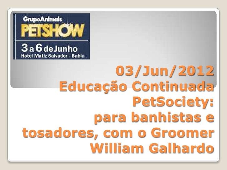 03/Jun/2012     Educação Continuada               PetSociety:         para banhistas etosadores, com o Groomer        Will...